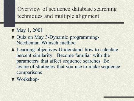 Overview of sequence database searching techniques and multiple alignment May 1, 2001 Quiz on May 3-Dynamic programming- Needleman-Wunsch method Learning.
