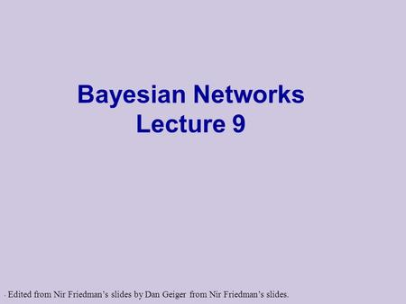 . Bayesian Networks Lecture 9 Edited from Nir Friedman's slides by Dan Geiger from Nir Friedman's slides.