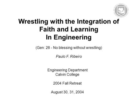 Wrestling with the Integration of Faith <strong>and</strong> Learning In Engineering (Gen: 28 - No blessing without wrestling) Paulo F. Ribeiro Engineering Department Calvin.