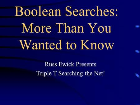 Russ Ewick Presents Triple T Searching the Net! Boolean Searches: More Than You Wanted to Know.