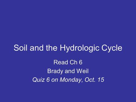Soil and the Hydrologic Cycle Read Ch 6 Brady and Weil Quiz 6 on Monday, Oct. 15.