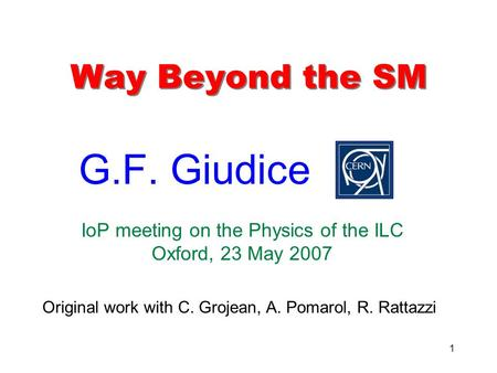 1 Way Beyond the SM G.F. Giudice IoP meeting on the Physics of the ILC Oxford, 23 May 2007 Original work with C. Grojean, A. Pomarol, R. Rattazzi.