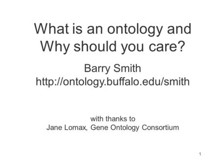 What is an ontology and Why should you care? Barry Smith  with thanks to Jane Lomax, Gene Ontology Consortium 1.