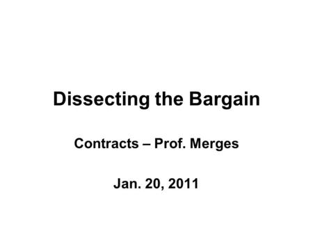 Dissecting the Bargain Contracts – Prof. Merges Jan. 20, 2011.