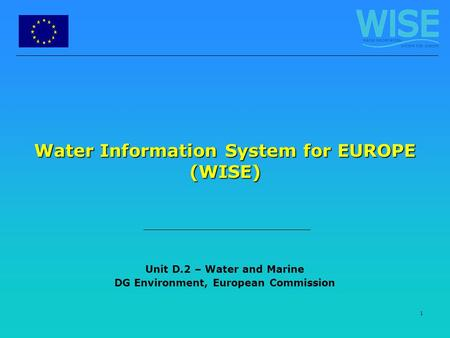 1 Water Information System for EUROPE (WISE) Unit D.2 – Water and Marine DG Environment, European Commission.