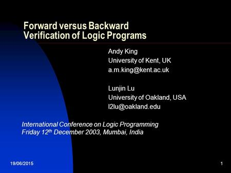 19/06/20151 Forward versus Backward Verification of Logic Programs Andy King University of Kent, UK Lunjin Lu University of Oakland,