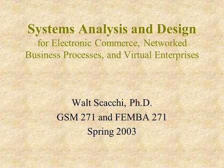 Systems Analysis and Design for Electronic Commerce, Networked Business Processes, and Virtual Enterprises Walt Scacchi, Ph.D. GSM 271 and FEMBA 271 Spring.