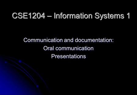 CSE1204 – Information Systems 1 Communication and documentation: Oral communication Presentations.