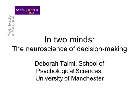In two minds: The neuroscience of decision-making Deborah Talmi, School of Psychological Sciences, University of Manchester.