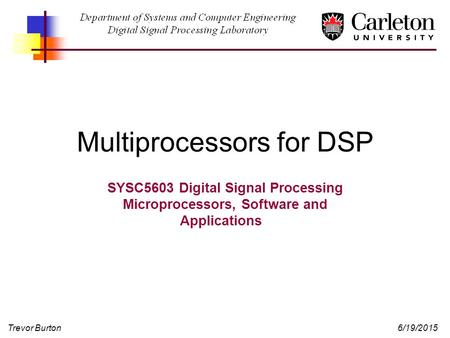 Trevor Burton6/19/2015 Multiprocessors for DSP SYSC5603 Digital Signal Processing Microprocessors, Software and Applications.