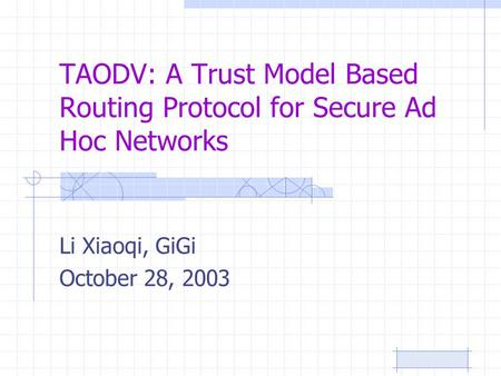 TAODV: A Trust Model Based Routing Protocol for Secure Ad Hoc Networks Li Xiaoqi, GiGi October 28, 2003.