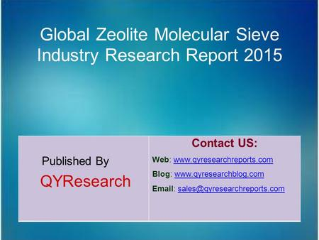 Global Zeolite Molecular Sieve Industry Research Report 2015 Published By QYResearch Contact US: Web: www.qyresearchreports.comwww.qyresearchreports.com.