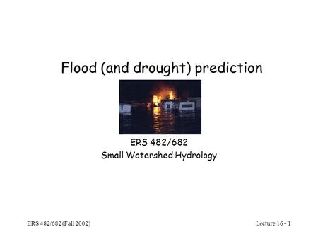 Lecture 16 - 1 ERS 482/682 (Fall 2002) Flood (and drought) prediction ERS 482/682 Small Watershed Hydrology.
