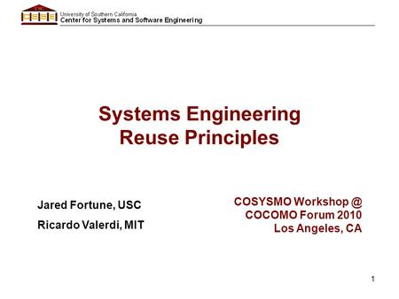 1 Systems Engineering Reuse Principles Jared Fortune, USC Ricardo Valerdi, MIT COSYSMO COCOMO Forum 2010 Los Angeles, CA.