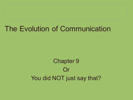 The Evolution of Communication Chapter 9 Or You did NOT just say that?