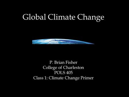 <strong>Global</strong> Climate Change P. Brian Fisher College of Charleston POLS 405 <strong>Class</strong> 1: Climate Change Primer.