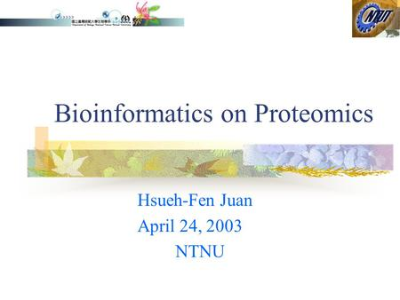 Bioinformatics on Proteomics Hsueh-Fen Juan April 24, 2003 NTNU.