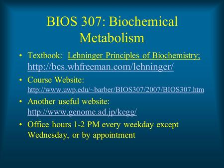 BIOS 307: Biochemical Metabolism Textbook: Lehninger Principles of Biochemistry;