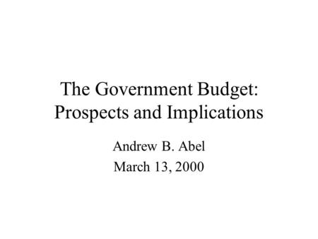 The Government Budget: Prospects and Implications Andrew B. Abel March 13, 2000.