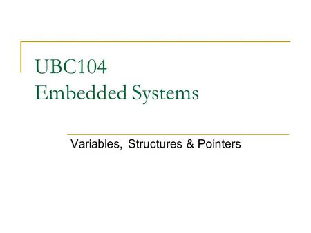 UBC104 Embedded Systems Variables, Structures & Pointers.