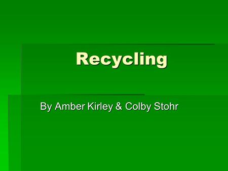 Recycling By Amber Kirley & Colby Stohr. Recycling in Monroe County  Everybody in the county has been required to recycle since 1992  There is curb-side.