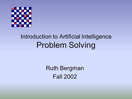 Introduction to Artificial Intelligence Problem Solving Ruth Bergman Fall 2002.