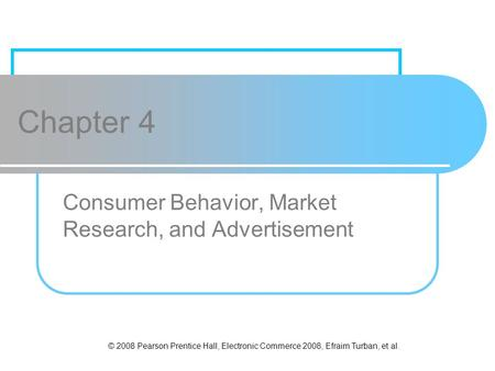 © 2008 Pearson Prentice Hall, Electronic Commerce 2008, Efraim Turban, et al. Chapter 4 Consumer Behavior, Market Research, and Advertisement.