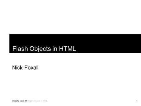 SM5312 week 11: Flash Objects in HTML1 Flash Objects in HTML Nick Foxall.