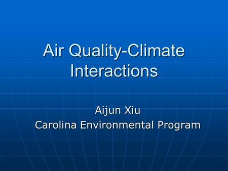 Air Quality-Climate Interactions Aijun Xiu Carolina Environmental Program.