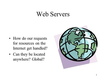 Web Servers How do our requests for resources on the Internet get handled? Can they be located anywhere? Global?