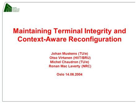 Maintaining Terminal Integrity and Context-Aware Reconfiguration Johan Muskens (TU/e) Otso Virtanen (HIIT/BRU) Michel Chaudron (TU/e) Ronan Mac Laverty.