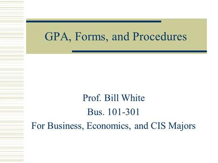 GPA, Forms, and Procedures Prof. Bill White Bus. 101-301 For Business, Economics, and CIS Majors.