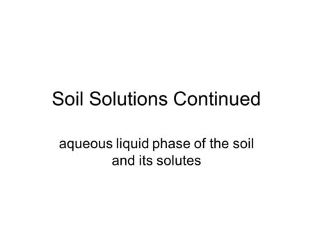 Soil Solutions Continued aqueous liquid phase of the soil and its solutes.