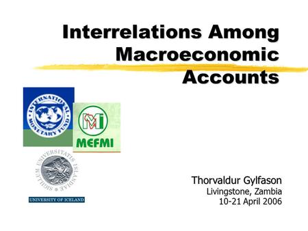 Interrelations Among Macroeconomic Accounts Thorvaldur Gylfason Livingstone, Zambia 10-21 April 2006.
