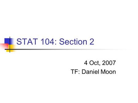 STAT 104: Section 2 4 Oct, 2007 TF: Daniel Moon. TF Daniel Moon G2 (A.M. in Statistics Dept)   Office hour: