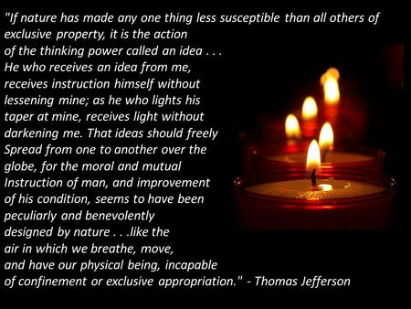 If nature has made any one thing less susceptible than all others of exclusive property, it is the action of the thinking power called an idea... He who.