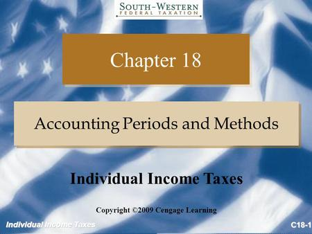 Individual Income Taxes C18-1 Chapter 18 Accounting Periods and Methods Copyright ©2009 Cengage Learning Individual Income Taxes.