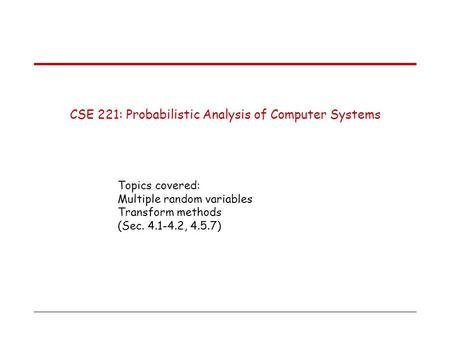 CSE 221: Probabilistic Analysis of Computer Systems Topics covered: Multiple random variables Transform methods (Sec. 4.1-4.2, 4.5.7)