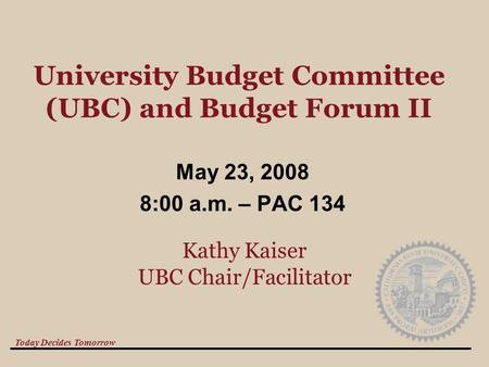 Today Decides Tomorrow University Budget Committee (UBC) and Budget Forum II May 23, 2008 8:00 a.m. – PAC 134 Kathy Kaiser UBC Chair/Facilitator.