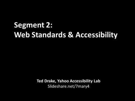 Segment 2: Web Standards & Accessibility Ted Drake, Yahoo Accessibility Lab Slideshare.net/7mary4.