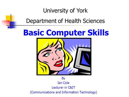 Basic Computer Skills By Ian Cole Lecturer in C&IT (Communications and Information Technology) University of York Department of Health Sciences.