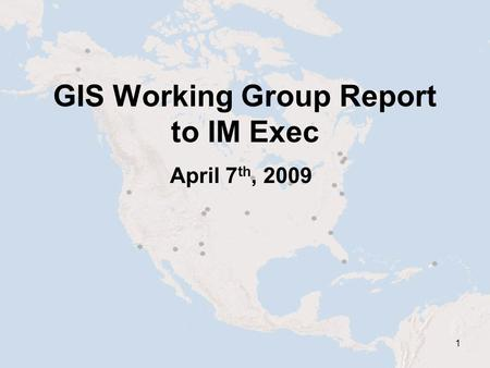 1 GIS Working Group Report to IM Exec April 7 th, 2009.