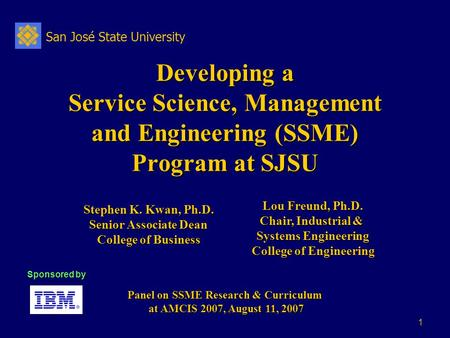 San José State University 1 Developing a Service Science, Management and Engineering (SSME) Program at SJSU Panel on SSME Research & Curriculum at AMCIS.