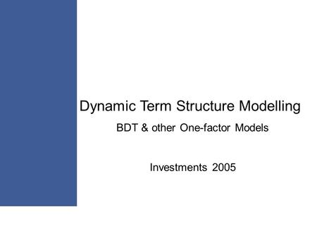 Dynamic Term Structure Modelling BDT & other One-factor Models Investments 2005.