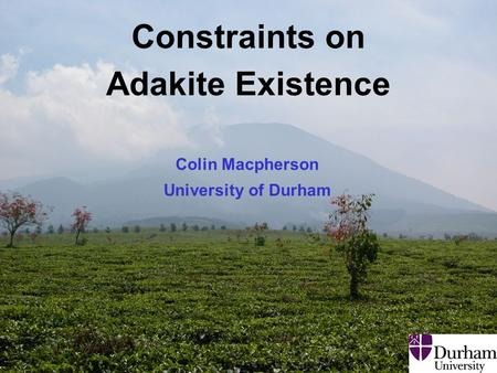EHaz Convergent Margins Class Adakites: 10 April 2008 1 Constraints on Adakite Existence Colin Macpherson University of Durham.
