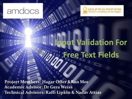 Input Validation For Free Text Fields Project Members: Hagar Offer &Ran Mor Academic Advisor: Dr Gera Weiss Technical Advisors: Raffi Lipkin & Nadav Attias.