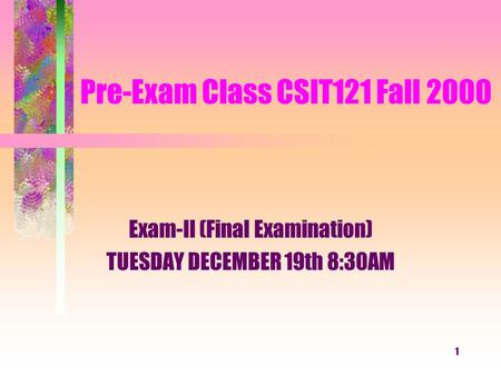 1 Pre-Exam Class CSIT121 Fall 2000 Exam-II (Final Examination) TUESDAY DECEMBER 19th 8:30AM.