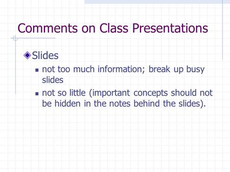 Comments on Class Presentations Slides not too much information; break up busy slides not so little (important concepts should not be hidden in the notes.