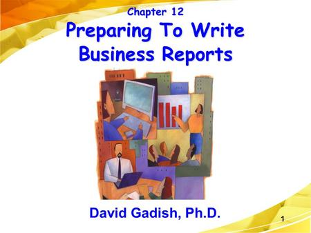 1 Chapter 12 Preparing To Write Business Reports David Gadish, Ph.D.