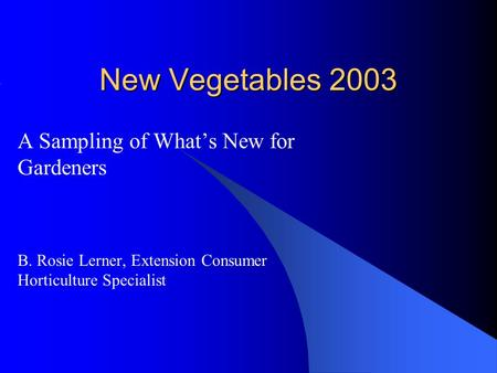 New Vegetables 2003 A Sampling of What's New for Gardeners B. Rosie Lerner, Extension Consumer Horticulture Specialist.